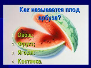 Как называется плод арбуза? Овощ; Фрукт; Ягода; Костянка.