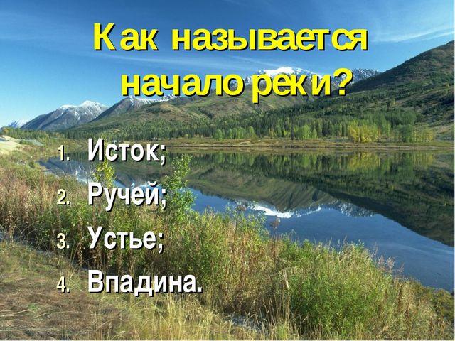 Как называется начало реки? Исток; Ручей; Устье; Впадина.