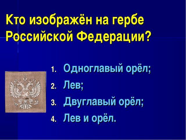 Кто изображён на гербе Российской Федерации? Одноглавый орёл; Лев; Двуглавый...