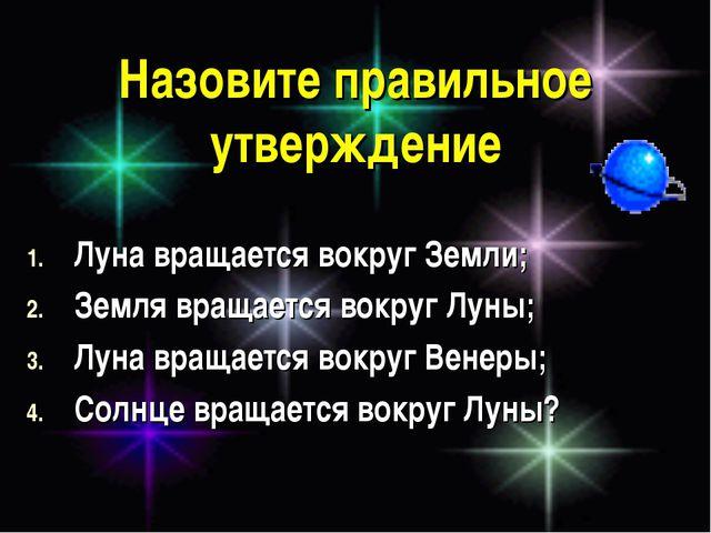 Назовите правильное утверждение Луна вращается вокруг Земли; Земля вращается...
