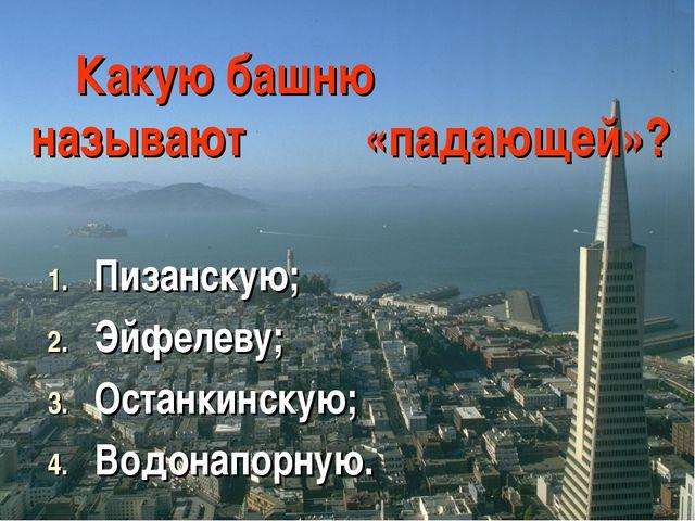 Какую башню называют «падающей»? Пизанскую; Эйфелеву; Останкинскую; Водонапор...