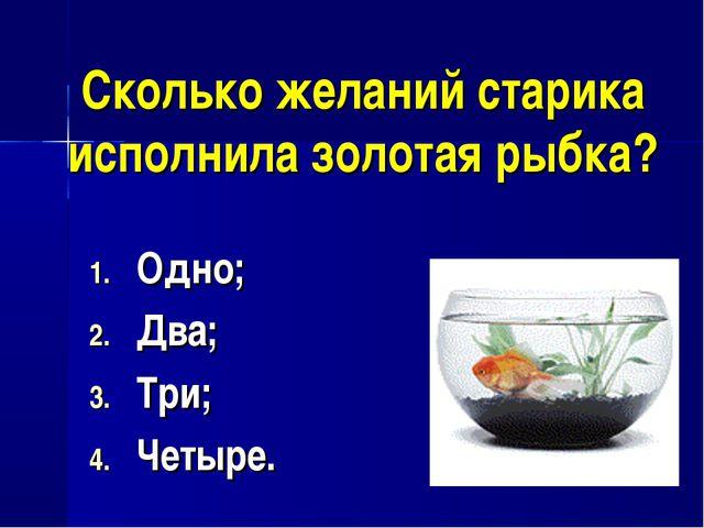 Сколько желаний старика исполнила золотая рыбка? Одно; Два; Три; Четыре.