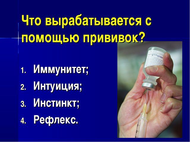Что вырабатывается с помощью прививок? Иммунитет; Интуиция; Инстинкт; Рефлекс.