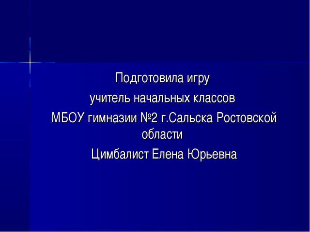 Подготовила игру учитель начальных классов МБОУ гимназии №2 г.Сальска Ростовс...
