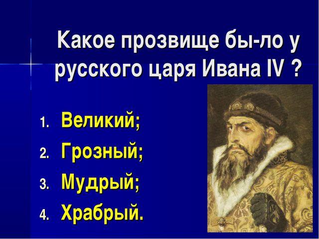 Какое прозвище бы-ло у русского царя Ивана IV ? Великий; Грозный; Мудрый; Хра...