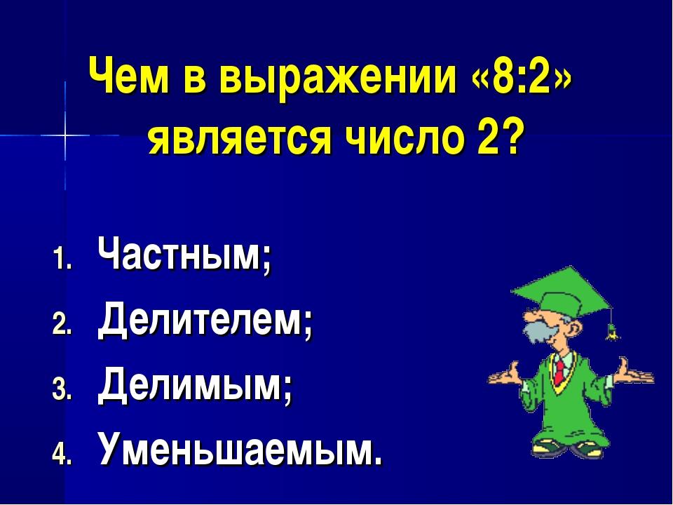 Чем в выражении «8:2» является число 2? Частным; Делителем; Делимым; Уменьшае...