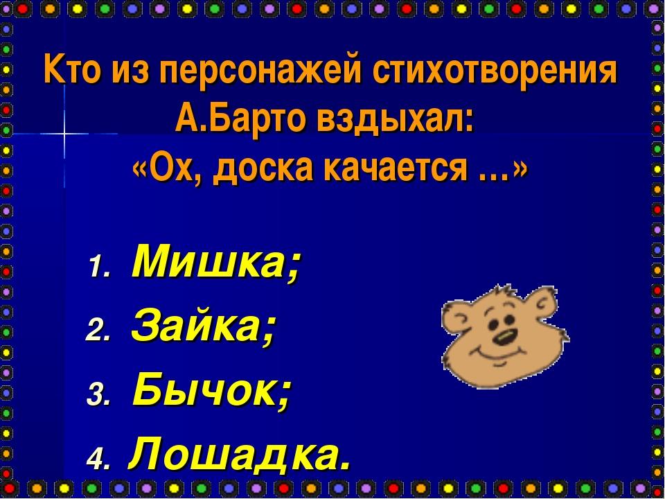 Кто из персонажей стихотворения А.Барто вздыхал: «Ох, доска качается …» Мишка...