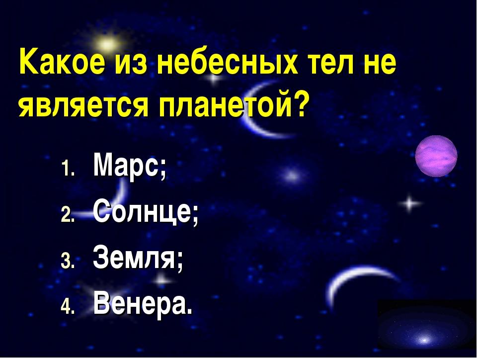 Какое из небесных тел не является планетой? Марс; Солнце; Земля; Венера.