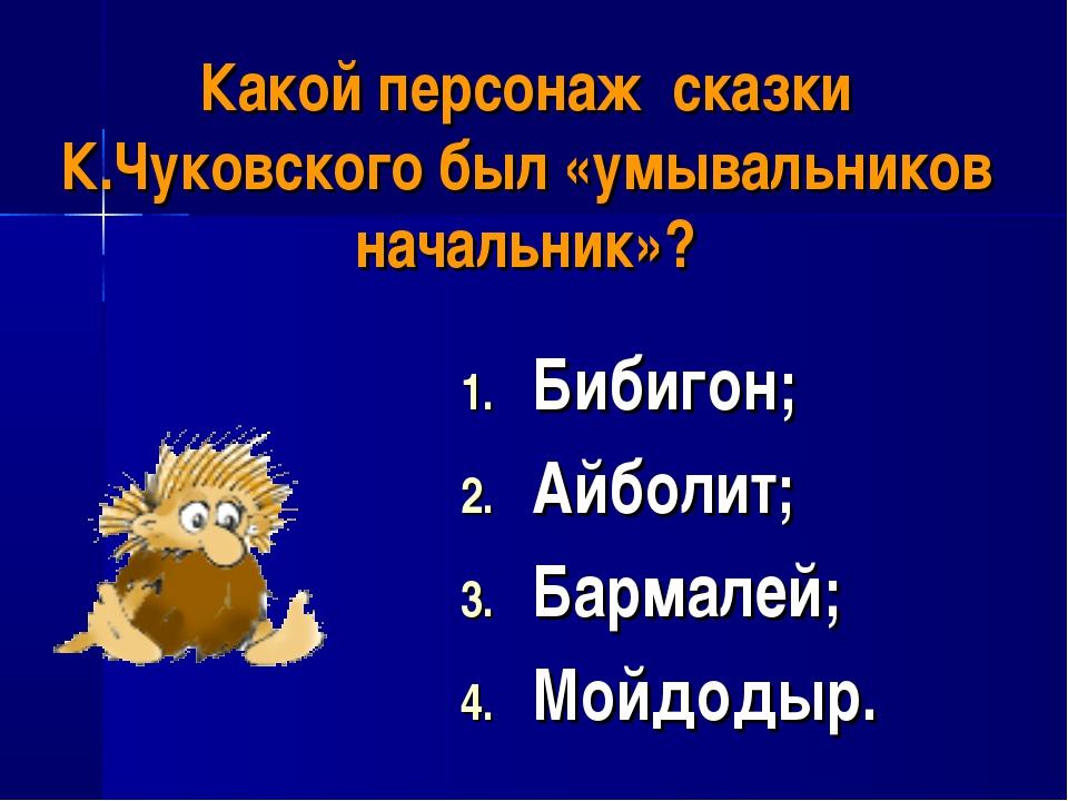 Какой персонаж сказки К.Чуковского был «умывальников начальник»? Бибигон; Айб...