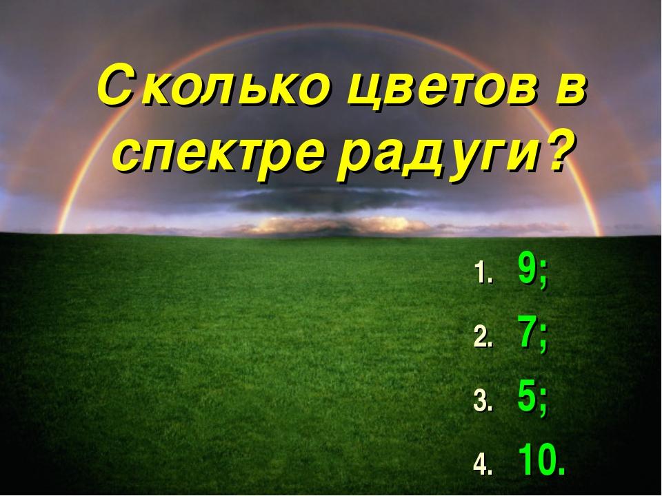 Сколько цветов в спектре радуги? 9; 7; 5; 10.