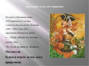 Мы в ответе за тех, кого приручили  Из повести «Маленький принц» (1943) фр