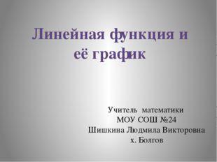 Линейная функция и её график Учитель математики МОУ СОШ №24 Шишкина Людмила В