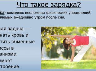 Что такое зарядка? Зарядка- комплекс несложныхфизических упражнений, выполня
