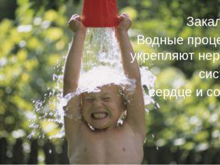 Закаляйся! Водные процедуры укрепляют нервную систему, сердце и сосуды.