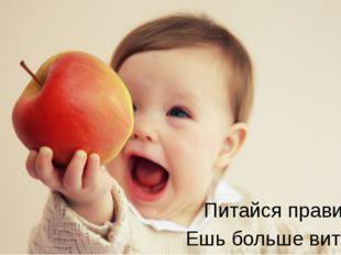 Питайся правильно! Ешь больше витамин!