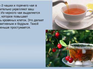 Всего 2-3 чашки и горячего чая в день значительно укрепляют ваш организм. Из