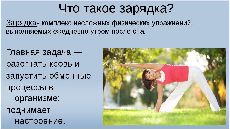 Что такое зарядка? Зарядка- комплекс несложныхфизических упражнений, выполня...