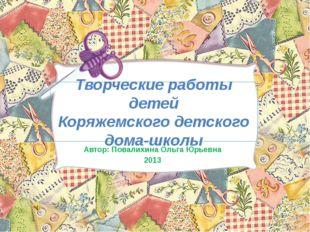 Творческие работы детей Коряжемского детского дома-школы Автор: Повалихина Ол