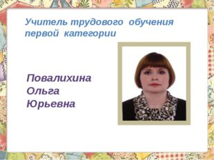 Учитель трудового обучения первой категории Повалихина Ольга Юрьевна