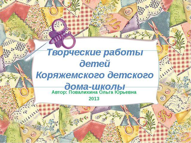 Творческие работы детей Коряжемского детского дома-школы Автор: Повалихина Ол...