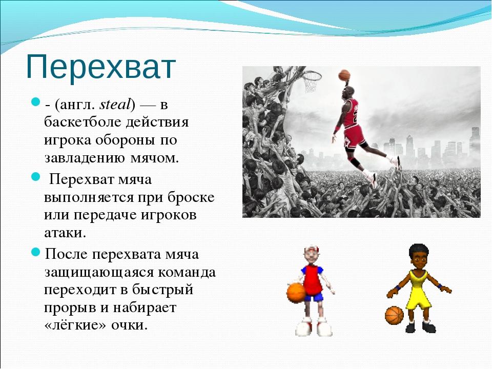 Перехват - (англ.steal)— в баскетболе действия игрока обороны по завладению...