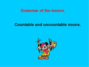 Grammar of the lesson. Countable and uncountable nouns.