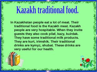 In Kazakhstan people eat a lot of meat. Their traditional food is the Kazakh