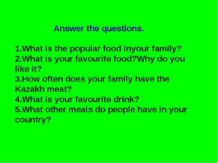Answer the questions. 1.What is the popular food inyour family? 2.What is yo