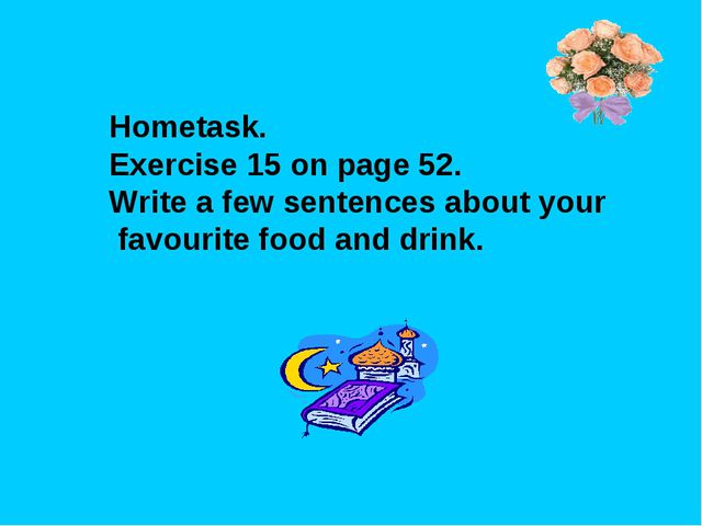 Hometask. Exercise 15 on page 52. Write a few sentences about your favourite...