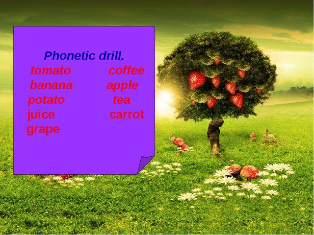 Phonetic drill. tomato coffee banana apple potato tea juice carrot grape