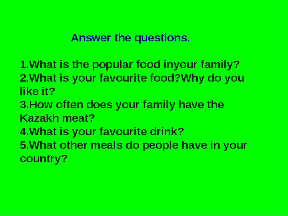 Answer the questions. 1.What is the popular food inyour family? 2.What is yo...