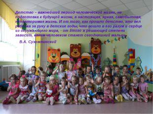 Детство – важнейший период человеческой жизни, не подготовка к будущей жизни,