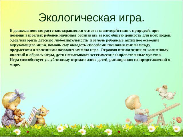 Экологическая игра. В дошкольном возрасте закладываются основы взаимодействия...