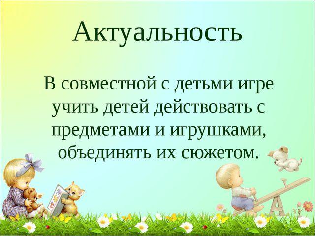 Актуальность В совместной с детьми игре учить детей действовать с предметами...