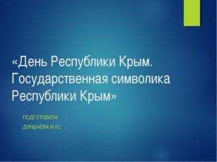 «День Республики Крым. Государственная символика Республики Крым» ПОДГОТОВИЛА
