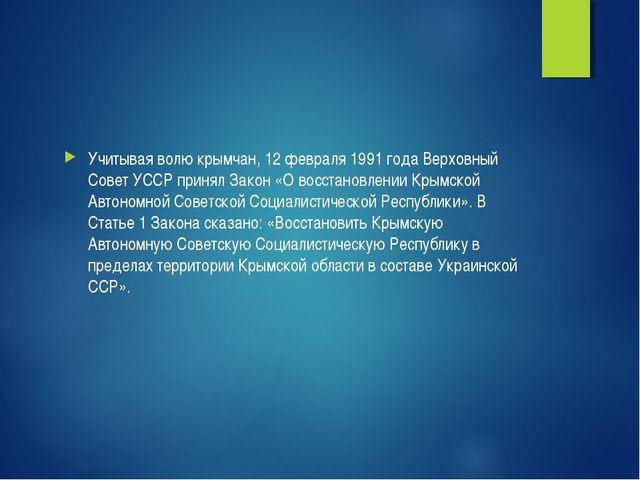 Учитывая волю крымчан, 12 февраля 1991 года Верховный Совет УССР принял Закон...