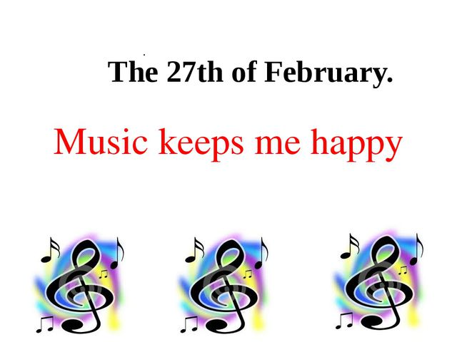 . Music keeps me happy The 27th of February.