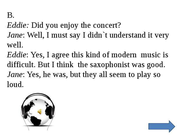 B. Eddie: Did you enjoy the concert? Jane: Well, I must say I didn`t understa...