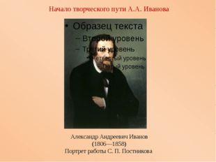 Начало творческого пути А.А. Иванова Александр Андреевич Иванов (1806—1858) П