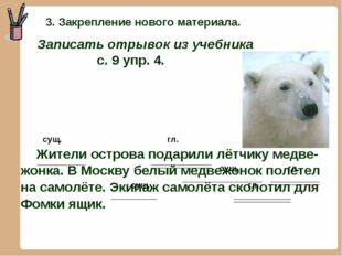 сущ. гл. Жители острова подарили лётчику медве- жонка. В Москву белый медвеж