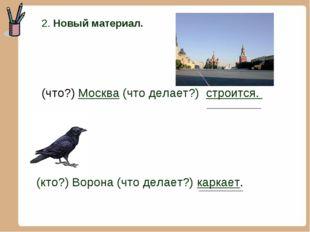 2. Новый материал. (что?) Москва (что делает?) строится. (кто?) Ворона (что