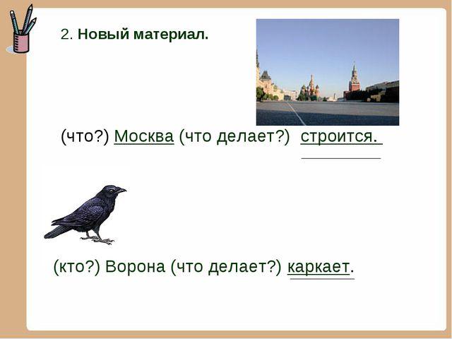 2. Новый материал. (что?) Москва (что делает?) строится. (кто?) Ворона (что...