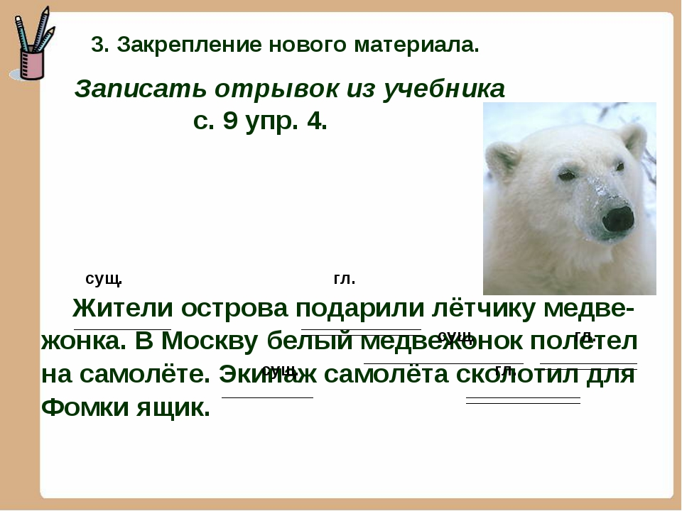 сущ. гл. Жители острова подарили лётчику медве- жонка. В Москву белый медвеж...