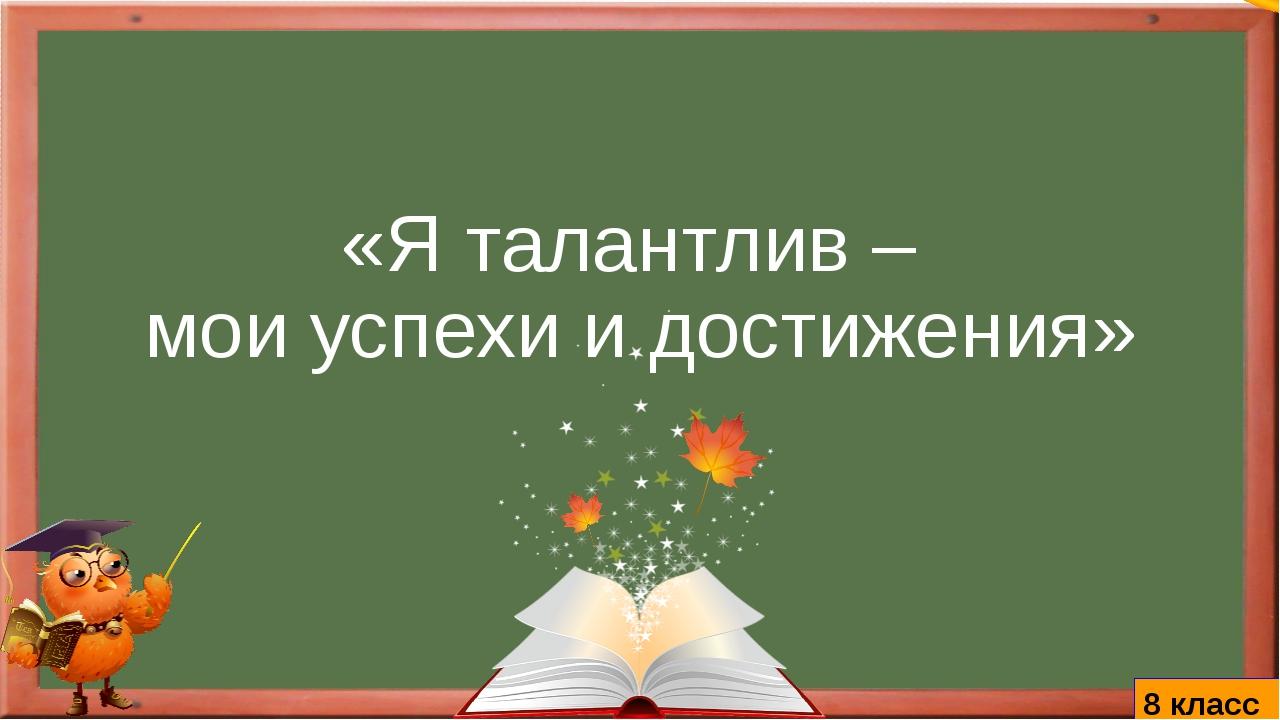 «Я талантлив – мои успехи и достижения» 8 класс katkarakina
