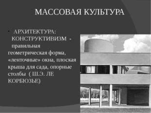 МАССОВАЯ КУЛЬТУРА АРХИТЕКТУРА: КОНСТРУКТИВИЗМ - правильная геометрическая фор