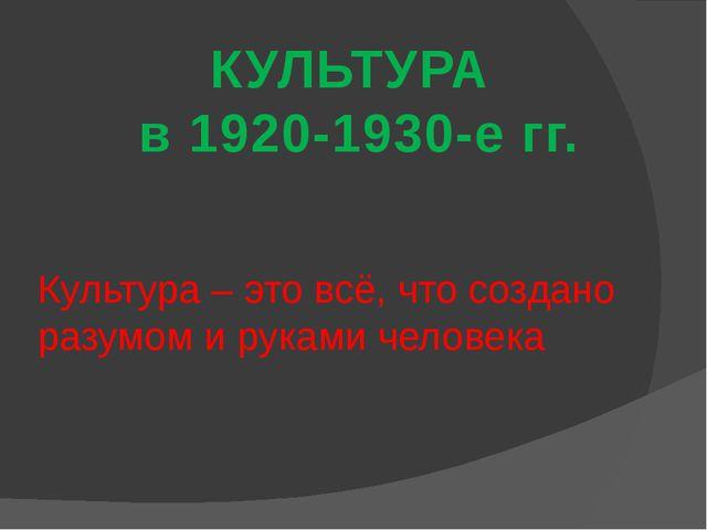 КУЛЬТУРА в 1920-1930-е гг. Культура – это всё, что создано разумом и руками ч...