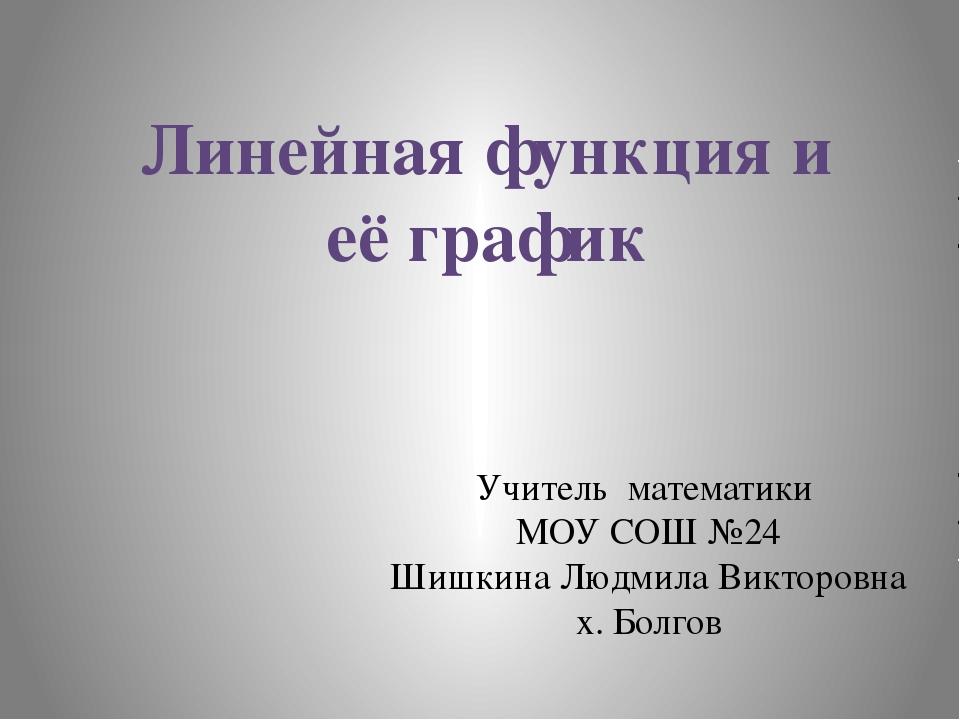 Линейная функция и её график Учитель математики МОУ СОШ №24 Шишкина Людмила В...