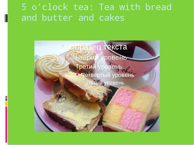 5 o'clock tea: Tea with bread and butter and cakes