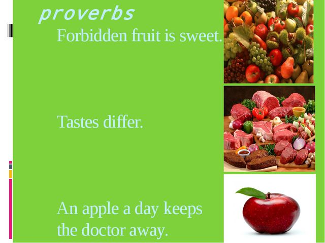 proverbs Forbidden fruit is sweet. Tastes differ. An apple a day keeps the do...