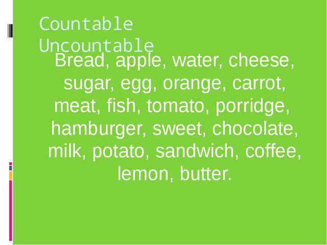 Countable Uncountable Bread, apple, water, cheese, sugar, egg, orange, carrot...